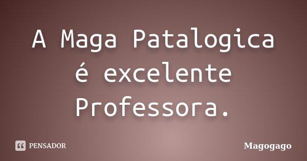 A Maga Patalogica é excelente Professora.... Frase de Magogago.