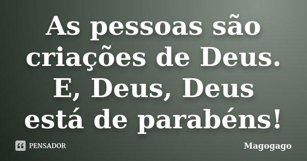 As pessoas são criações de Deus. E, Deus, Deus está de parabéns!... Frase de Magogago.