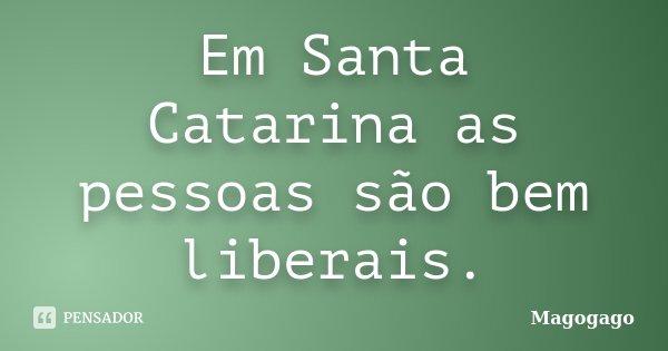Em Santa Catarina as pessoas são bem liberais.... Frase de Magogago.