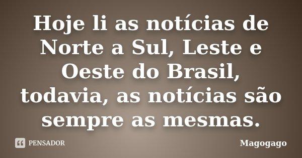 Hoje li as notícias de Norte a Sul, Leste e Oeste do Brasil, todavia, as notícias são sempre as mesmas.... Frase de Magogago.