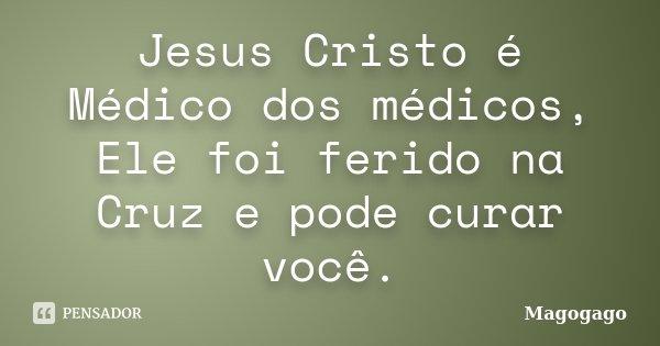 Jesus Cristo é Médico Dos Médicos Magogago