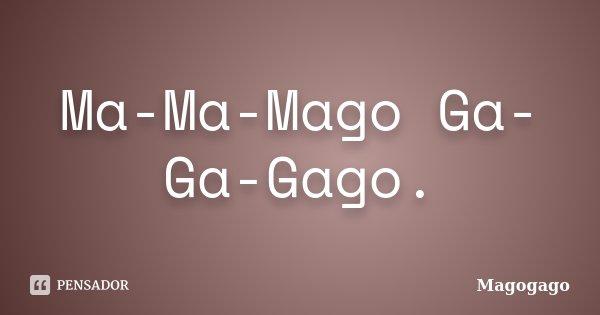 Ma-Ma-Mago Ga-Ga-Gago.... Frase de Magogago.