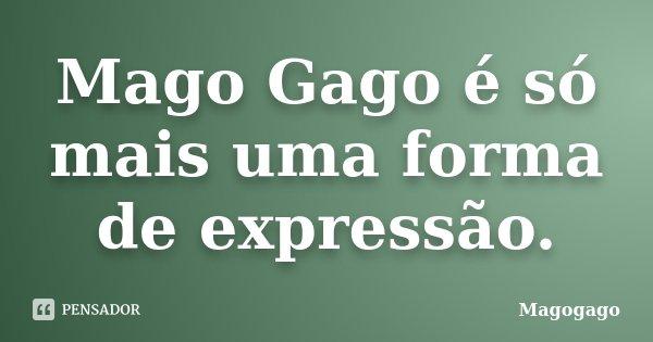 Mago Gago é só mais uma forma de expressão.... Frase de Magogago.