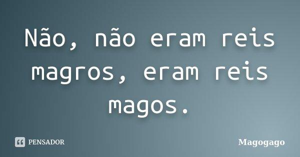 Não, não eram reis magros, eram reis magos.... Frase de Magogago.