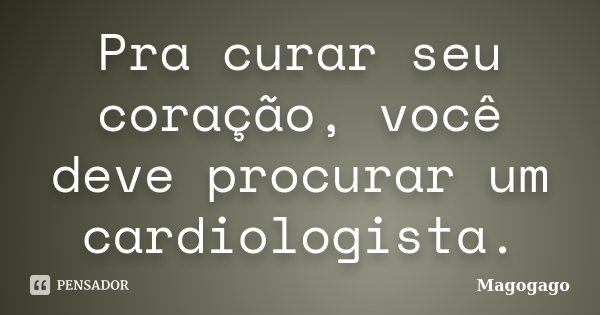Pra curar seu coração, você deve procurar um cardiologista.... Frase de magogago.