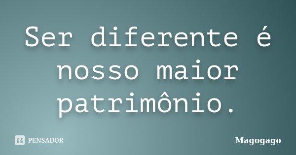 Ser diferente é nosso maior patrimônio.... Frase de Magogago.