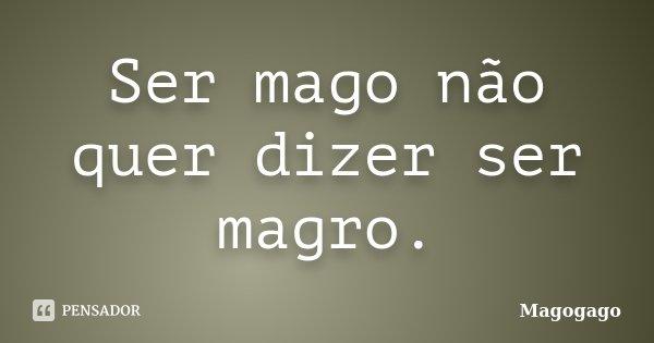 Ser mago não quer dizer ser magro.... Frase de Magogago.