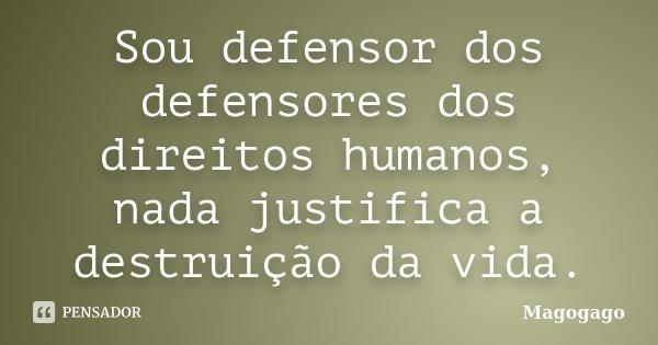 Sou defensor dos defensores dos direitos humanos, nada justifica a destruição da vida.... Frase de Magogago.