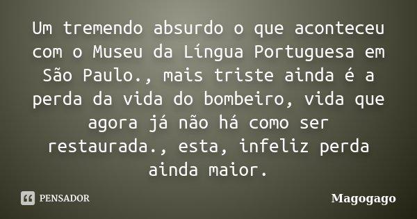 Um tremendo absurdo o que aconteceu com o Museu da Língua Portuguesa em São Paulo., mais triste ainda é a perda da vida do bombeiro, vida que agora já não há co... Frase de Magogago.