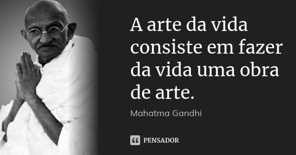 A arte da vida consiste em fazer da vida uma obra de arte.... Frase de Mahatma Gandhi.