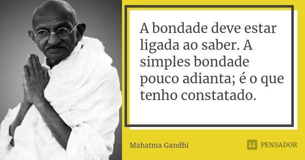 A bondade deve estar ligada ao saber. A simples bondade pouco adianta; é o que tenho constatado.... Frase de Mahatma Gandhi.