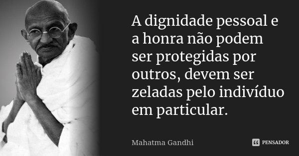 A dignidade pessoal e a honra, não podem ser protegidas por outros, devem ser zeladas pelo indivíduo em particular.... Frase de Mahatma Gandhi.