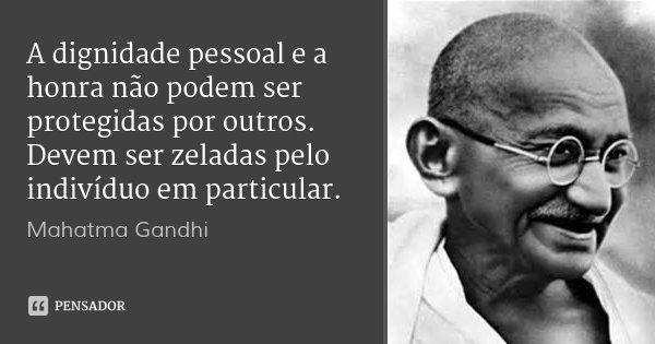 A dignidade pessoal e a honra não podem ser protegidas por outros. Devem ser zeladas pelo indivíduo em particular.... Frase de Mahatma Gandhi.