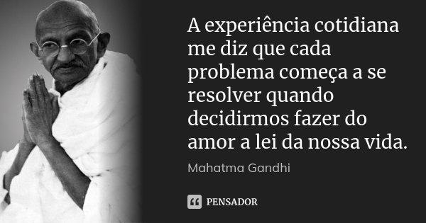A experiência cotidiana me diz que cada problema começa a se resolver quando decidirmos fazer do amor a lei da nossa vida.... Frase de Mahatma Gandhi.