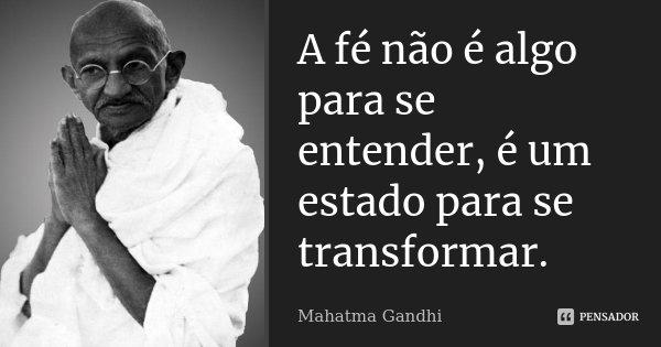 A fé não é algo para se entender, é um estado para se transformar.... Frase de Mahatma Gandhi.