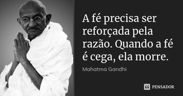 A fé precisa ser reforçada pela razão. Quando a fé é cega, ela morre.... Frase de Mahatma Gandhi.