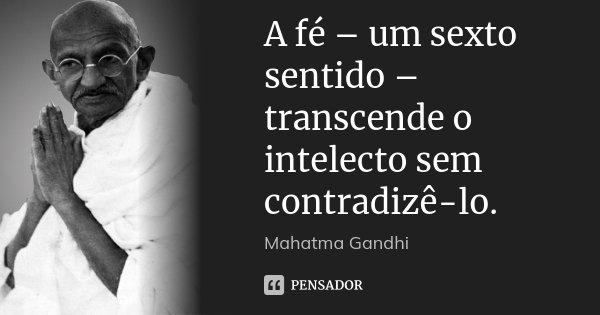 A fé – um sexto sentido – transcende o intelecto sem contradizê-lo.... Frase de Mahatma Gandhi.