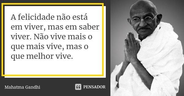 A felicidade não está em viver, mas em saber viver. Não vive mais o que mais vive, mas o que melhor vive.... Frase de Mahatma Gandhi.