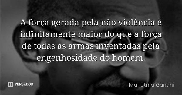 A força gerada pela não violência é infinitamente maior do que a força de todas as armas inventadas pela engenhosidade do homem.... Frase de Mahatma Gandhi.