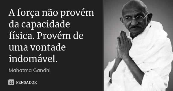 A força não provém da capacidade física. Provém de uma vontade indomável.... Frase de Mahatma Gandhi.