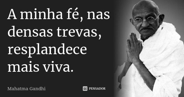 A minha fé, nas densas trevas, resplandece mais viva.... Frase de Mahatma Gandhi.