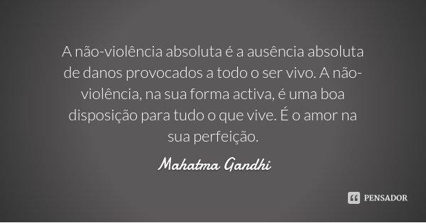 A não-violência absoluta é a ausência absoluta de danos provocados a todo o ser vivo. A não-violência, na sua forma activa, é uma boa disposição para tudo o que... Frase de Mahatma Gandhi.