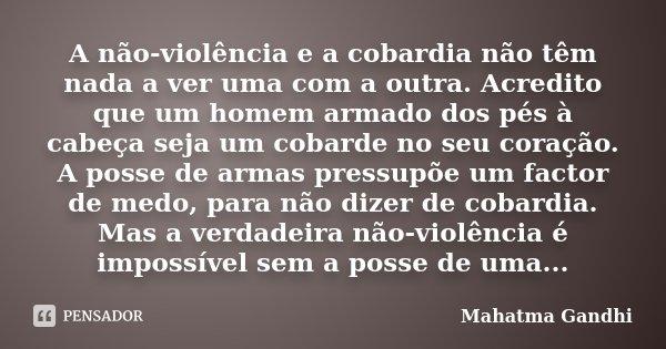 A não-violência e a cobardia não têm nada a ver uma com a outra. Acredito que um homem armado dos pés à cabeça seja um cobarde no seu coração. A posse de armas ... Frase de Mahatma Gandhi.