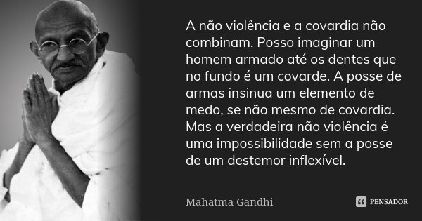 A não-violência e a covardia não combinam. Posso imaginar um homem armado até os dentes que no fundo é um covarde. A posse de armas insinua um elemento de medo,... Frase de Mahatma Gandhi.