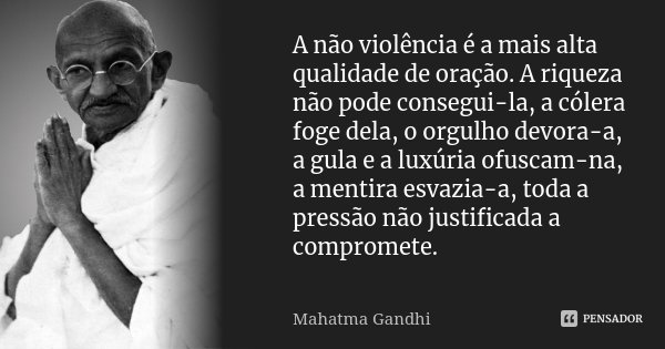 A não-violência é a mais alta qualidade de oração. A riqueza não pode consegui-la, a cólera foge dela, o orgulho devora-a, a gula e a luxúria ofuscam-na, a ment... Frase de Mahatma Gandhi.