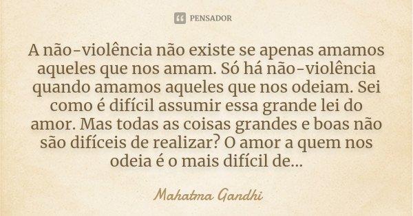 A não-violência não existe se apenas amamos aqueles que nos amam. Só há não-violência quando amamos aqueles que nos odeiam. Sei como é difícil assumir essa gran... Frase de Mahatma Gandhi.