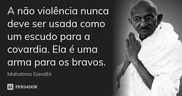 A não violência nunca deve ser usada como um escudo para a covardia. Ela é uma arma para os bravos.... Frase de Mahatma Gandhi.