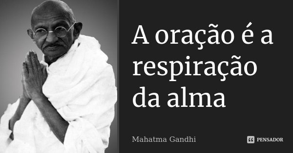 A oração é a respiração da alma... Frase de Mahatma Gandhi.