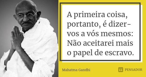 A primeira coisa, portanto, é dizer-vos a vós mesmos: Não aceitarei mais o papel de escravo.... Frase de Mahatma Gandhi.