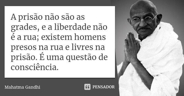 A prisão não são as grades, e a liberdade não é a rua; existem homens presos na rua e livres na prisão. É uma questão de consciência.... Frase de Mahatma Gandhi.
