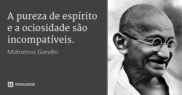 A pureza de espírito e a ociosidade são incompatíveis.... Frase de Mahatma Gandhi.