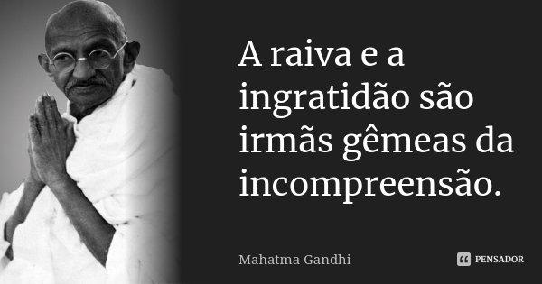 A raiva e a ingratidão são irmãs gêmeas da incompreensão.... Frase de Mahatma Gandhi.
