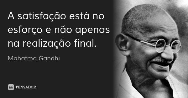 A satisfação está no esforço e não apenas na realização final.... Frase de Mahatma Gandhi.