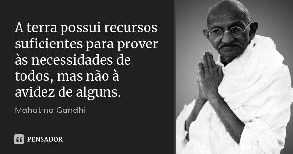 A terra possui recursos suficientes para prover às necessidades de todos, mas não à avidez de alguns.... Frase de Mahatma Gandhi.