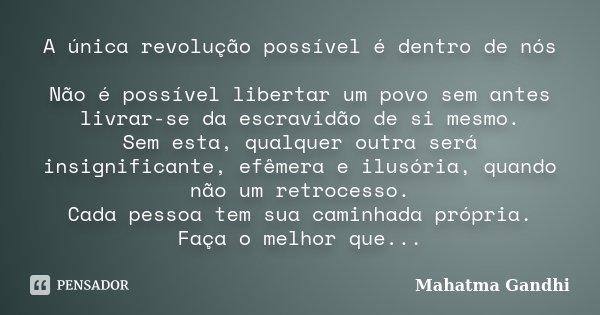 A única revolução possível é dentro de nós Não é possível libertar um povo, sem antes, livrar-se da escravidão de si mesmo. Sem esta, qualquer outra será insign... Frase de Mahatma Gandhi.