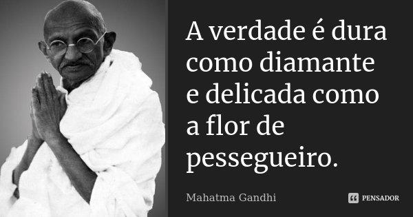 A verdade é dura como diamante e delicada como a flor de pessegueiro.... Frase de Mahatma Gandhi.