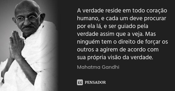 A verdade reside em todo coração humano, e cada um deve procurar por ela lá, e ser guiado pela verdade assim que a veja. Mas ninguém tem o direito de forçar os ... Frase de Mahatma Gandhi.