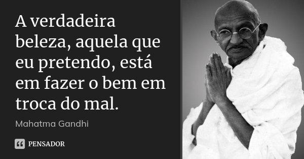 A verdadeira beleza, aquela que eu pretendo, está em fazer o bem em troca do mal.... Frase de Mahatma Gandhi.