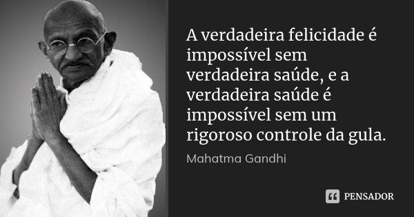 A verdadeira felicidade é impossível sem verdadeira saúde, e a verdadeira saúde é impossível sem um rigoroso controle da gula.... Frase de Mahatma Gandhi.