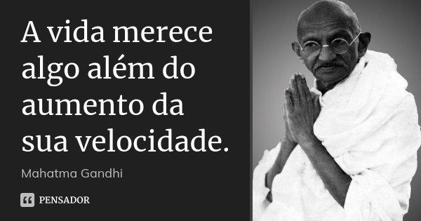 A vida merece algo além do aumento da sua velocidade.... Frase de Mahatma Gandhi.