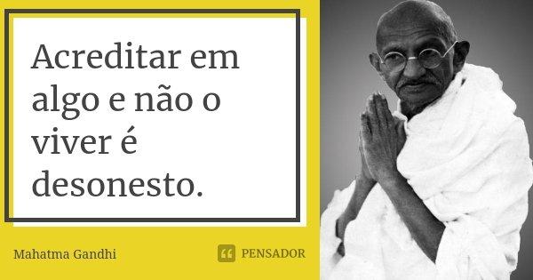 Acreditar em algo e não o viver é desonesto.... Frase de Mahatma Gandhi.