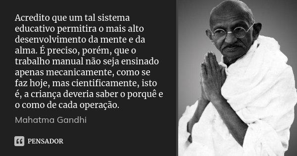 Acredito que um tal sistema educativo permitira o mais alto desenvolvimento da mente e da alma. É preciso, porém, que o trabalho manual não seja ensinado apenas... Frase de Mahatma Gandhi.