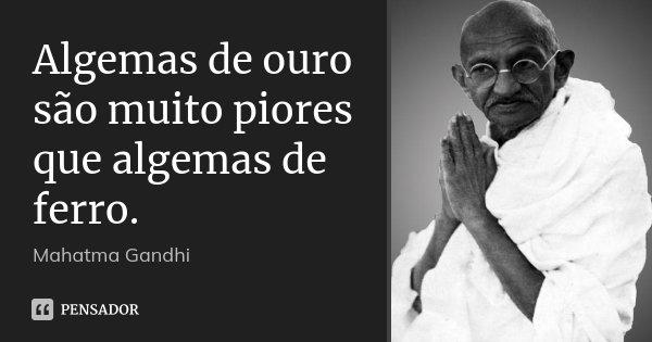 Algemas de ouro são muito piores que algemas de ferro.... Frase de Mahatma Gandhi.