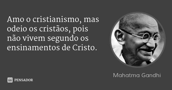 Amo o cristianismo, mas odeio os cristãos, pois não vivem segundo os ensinamentos de Cristo.... Frase de Mahatma Gandhi.