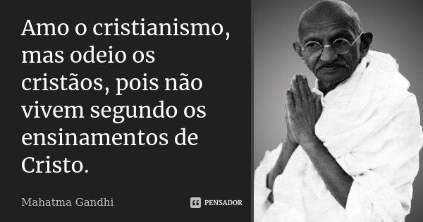 Amo o cristianismo, mas odeio os cristãos, pois não vivem segundo os ensinamentos de Cristo.... Frase de Mahatma Gandhi..