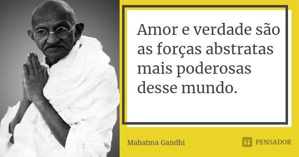 Amor e verdade são as forças abstratas mais poderosas desse mundo.... Frase de Mahatma Gandhi.